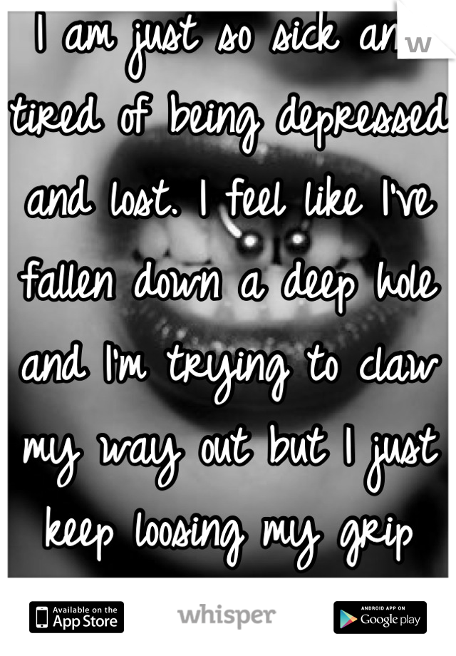 I am just so sick and tired of being depressed and lost. I feel like I've fallen down a deep hole and I'm trying to claw my way out but I just keep loosing my grip and falling back in