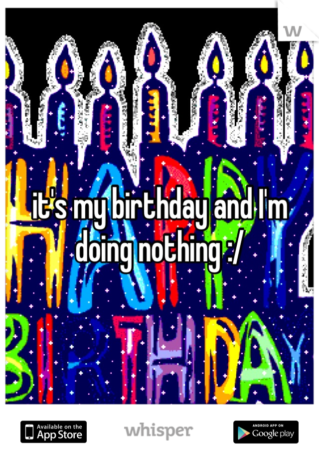 it's my birthday and I'm doing nothing :/