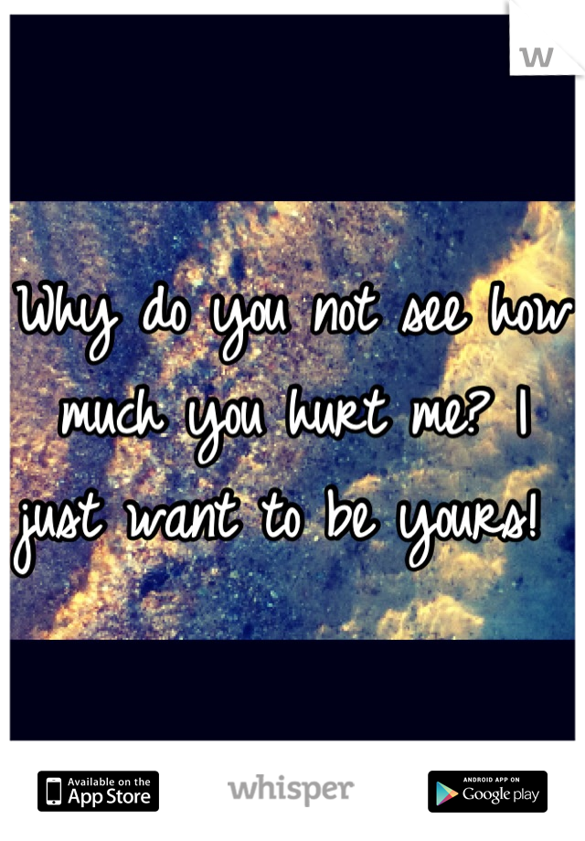 Why do you not see how much you hurt me? I just want to be yours!