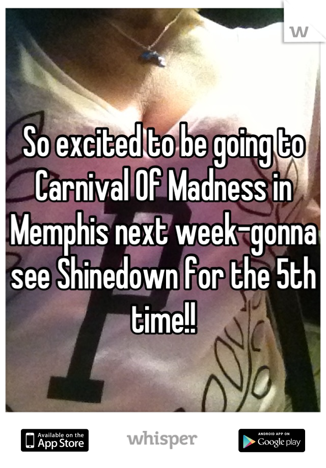 So excited to be going to Carnival Of Madness in Memphis next week-gonna see Shinedown for the 5th time!!