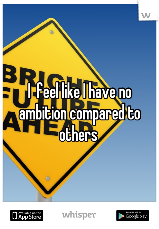 I  feel like I have no ambition compared to others