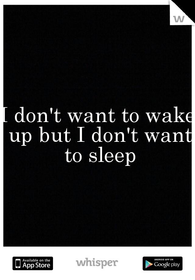 I don't want to wake up but I don't want to sleep