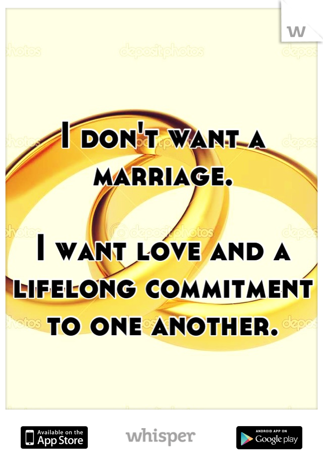I don't want a marriage.  I want love and a lifelong commitment to one another.