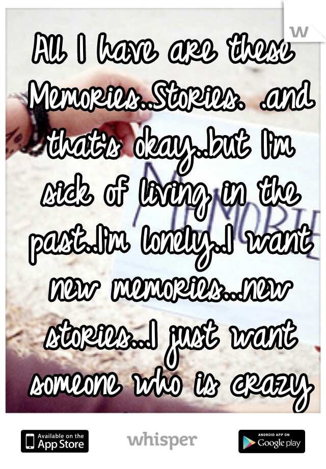 All I have are these Memories..Stories. .and that's okay..but I'm sick of living in the past..I'm lonely..I want new memories...new stories...I just want someone who is crazy about me..