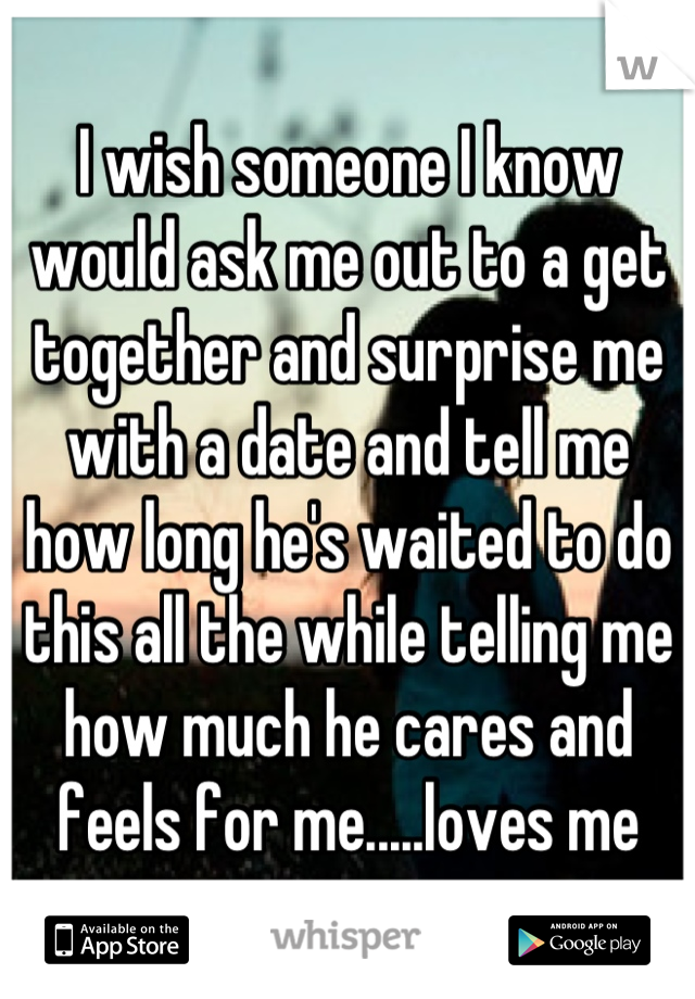 I wish someone I know would ask me out to a get together and surprise me with a date and tell me how long he's waited to do this all the while telling me how much he cares and feels for me.....loves me