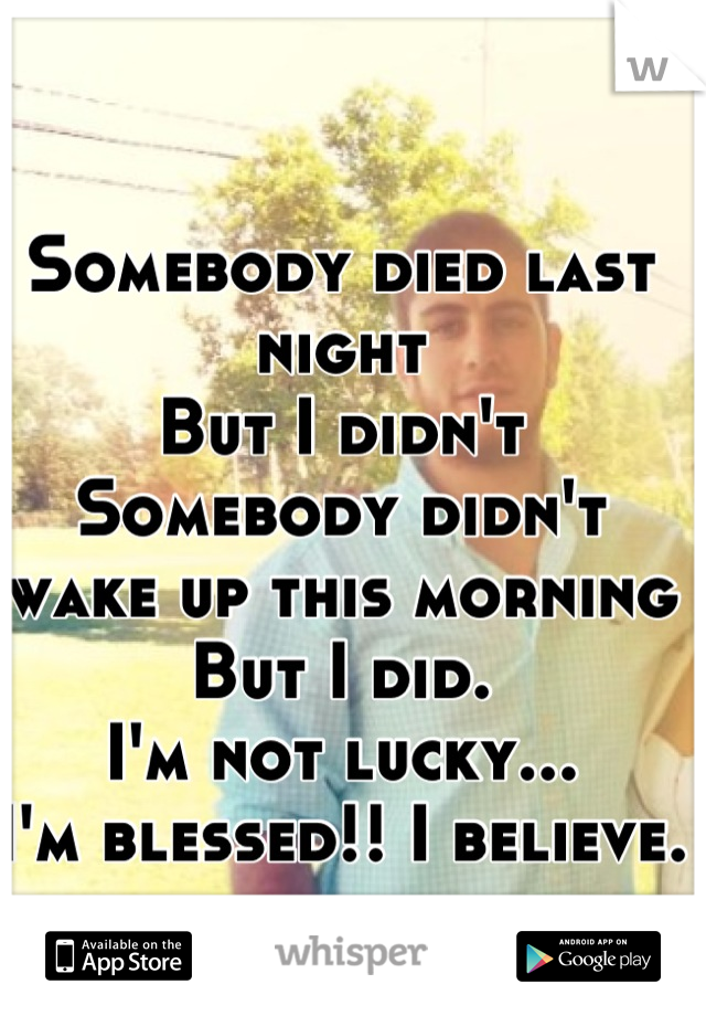 Somebody died last night  But I didn't  Somebody didn't wake up this morning  But I did.  I'm not lucky... I'm blessed!! I believe.