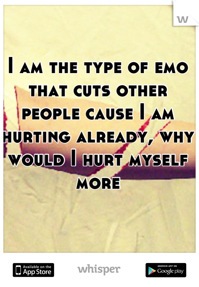 I am the type of emo that cuts other people cause I am hurting already, why would I hurt myself more