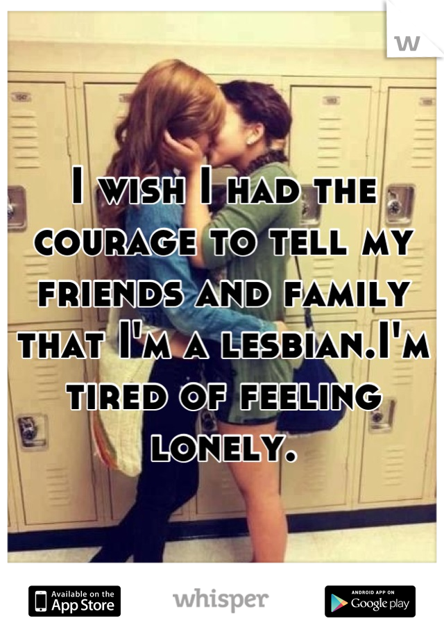 I wish I had the courage to tell my friends and family that I'm a lesbian.I'm tired of feeling lonely.