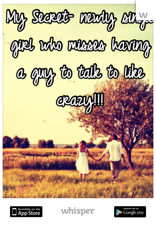 My Secret- newly single girl who misses having a guy to talk to like crazy!!!