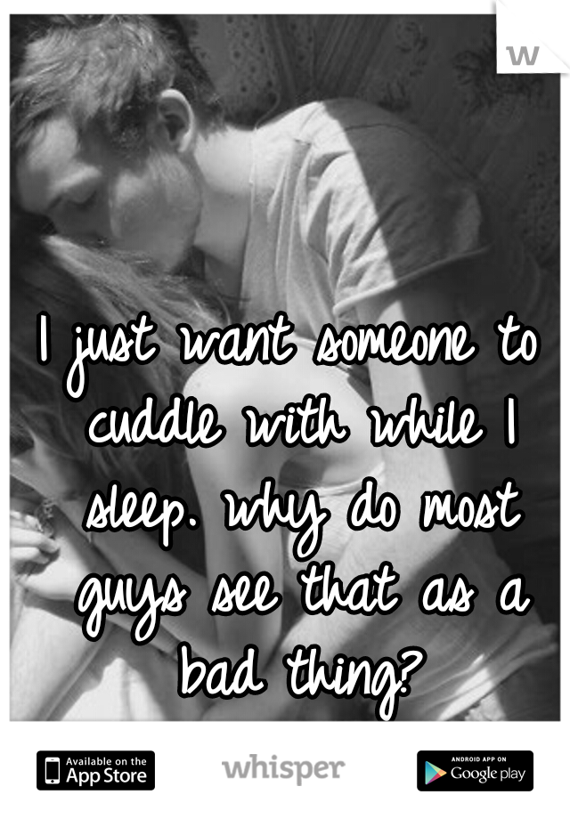 I just want someone to cuddle with while I sleep. why do most guys see that as a bad thing?