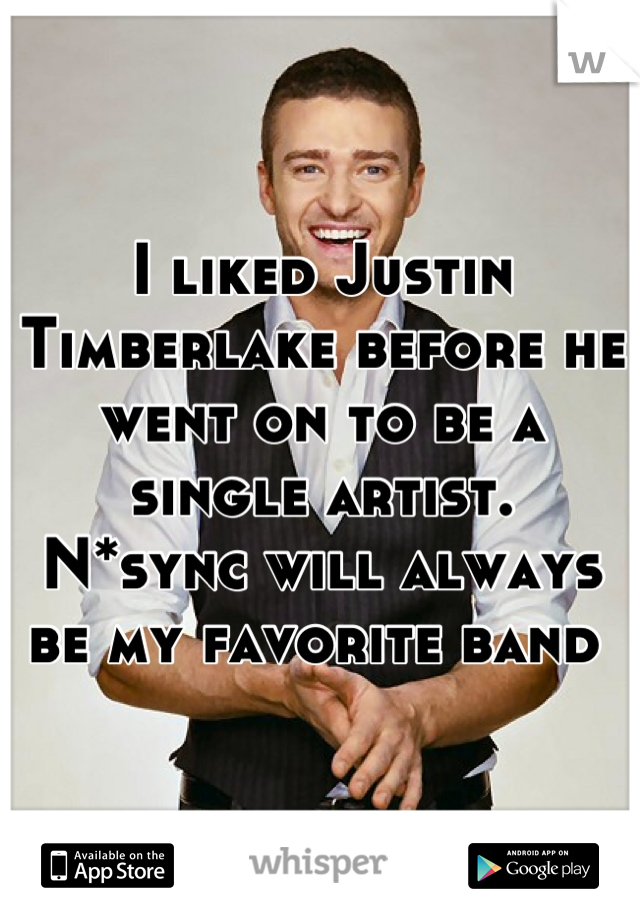 I liked Justin Timberlake before he went on to be a single artist.  N*sync will always be my favorite band