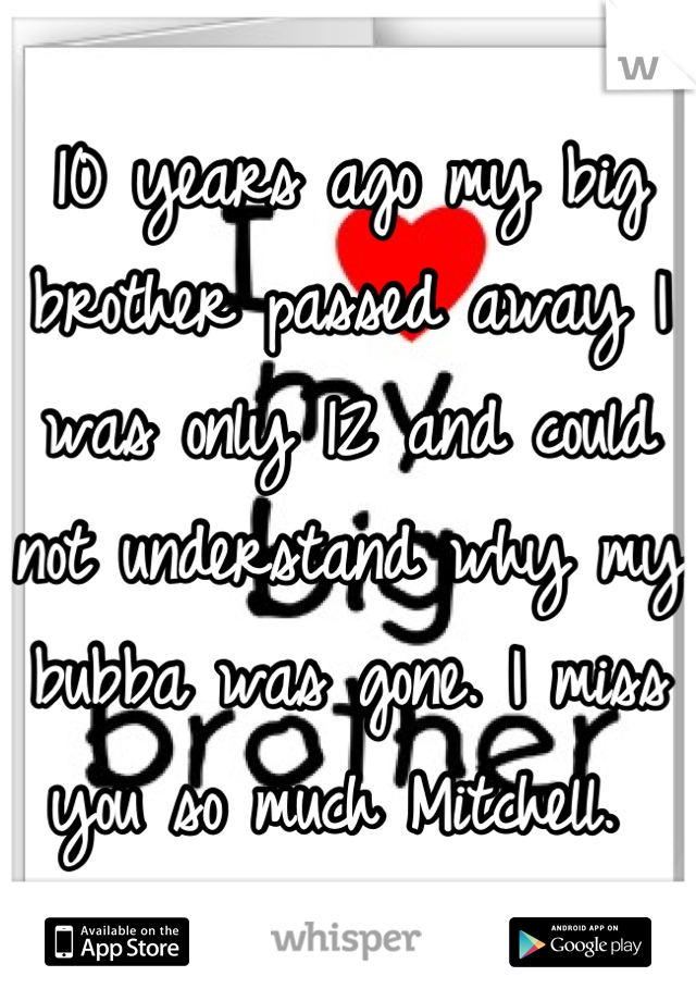 10 years ago my big brother passed away I was only 12 and could not understand why my bubba was gone. I miss you so much Mitchell.