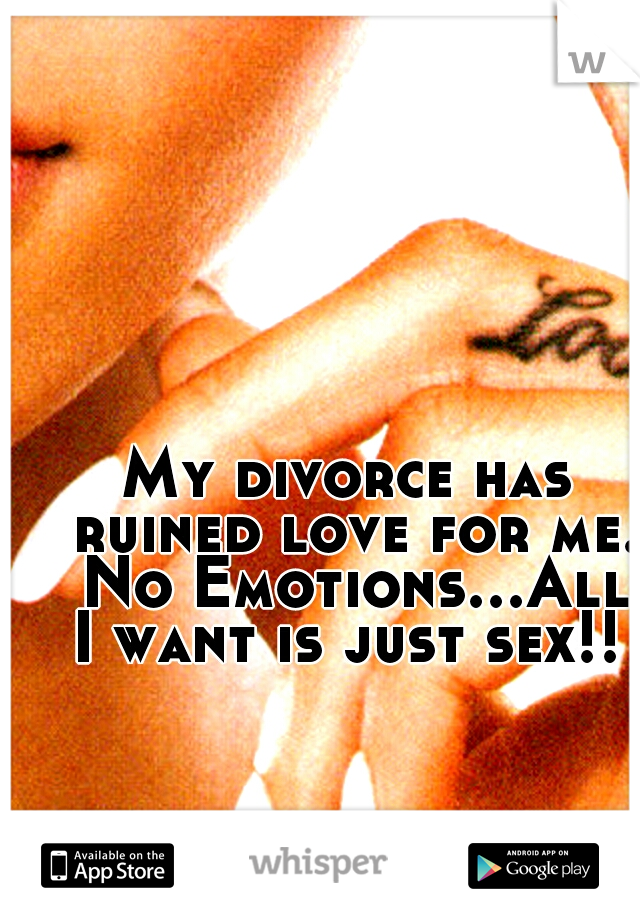 My divorce has ruined love for me. No Emotions...All I want is just sex!!