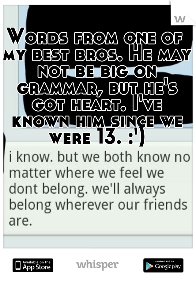 Words from one of my best bros. He may not be big on grammar, but he's got heart. I've known him since we were 13. :')