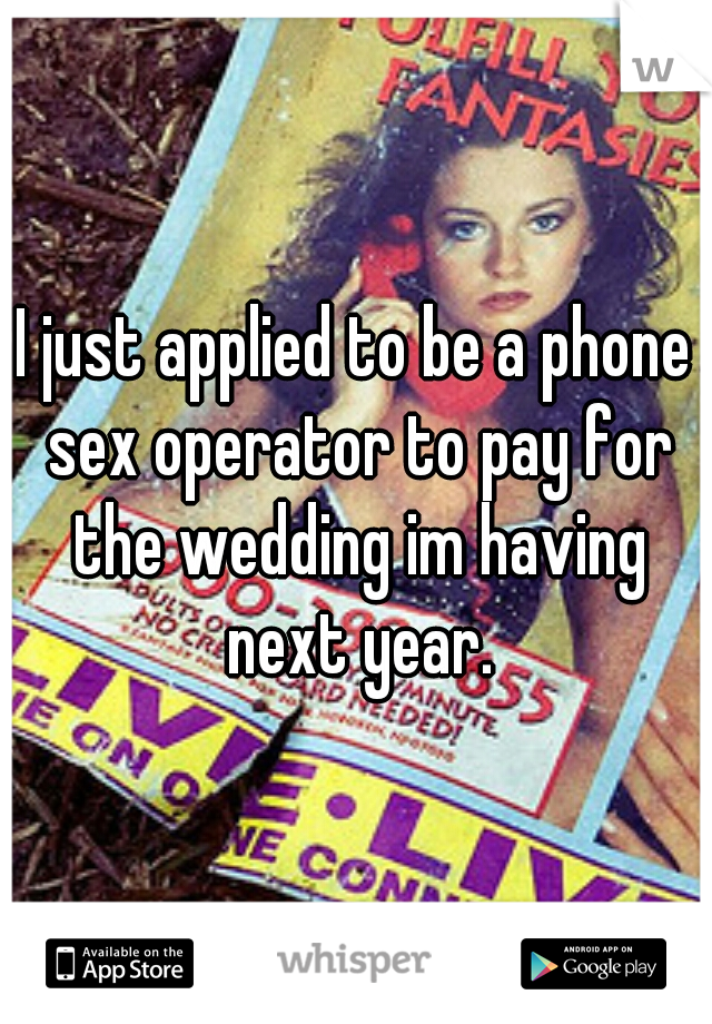 I just applied to be a phone sex operator to pay for the wedding im having next year.