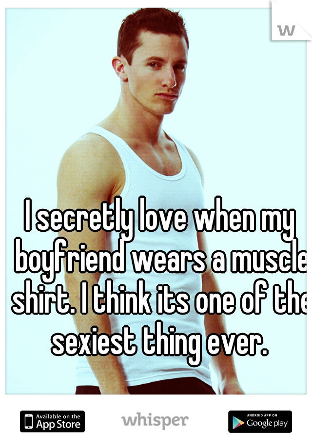 I secretly love when my boyfriend wears a muscle shirt. I think its one of the sexiest thing ever.