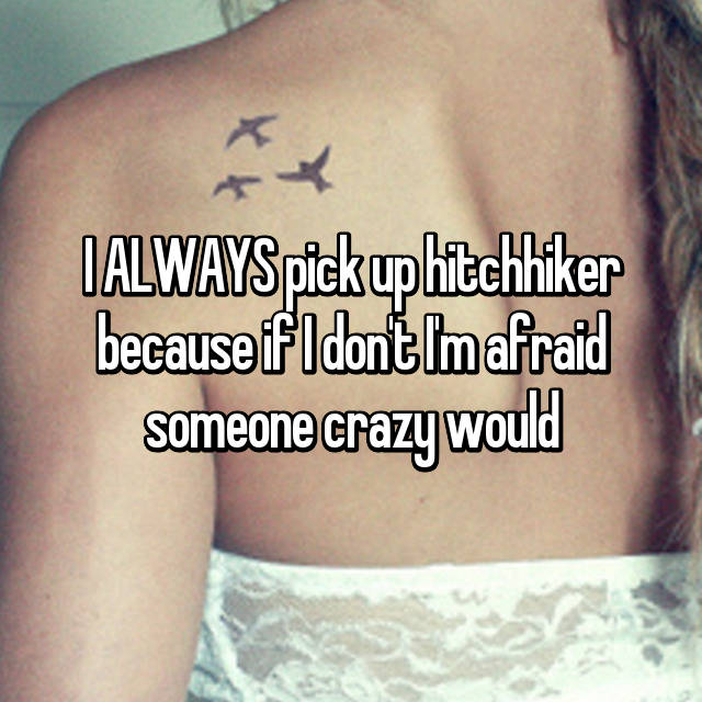 I ALWAYS pick up hitchhiker because if I don't I'm afraid someone crazy would