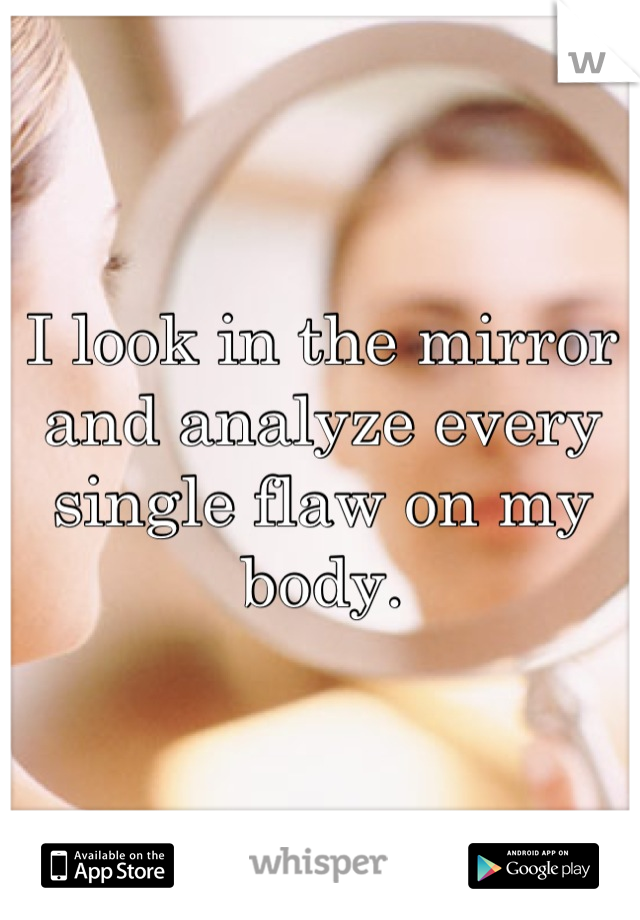 I look in the mirror and analyze every single flaw on my body.