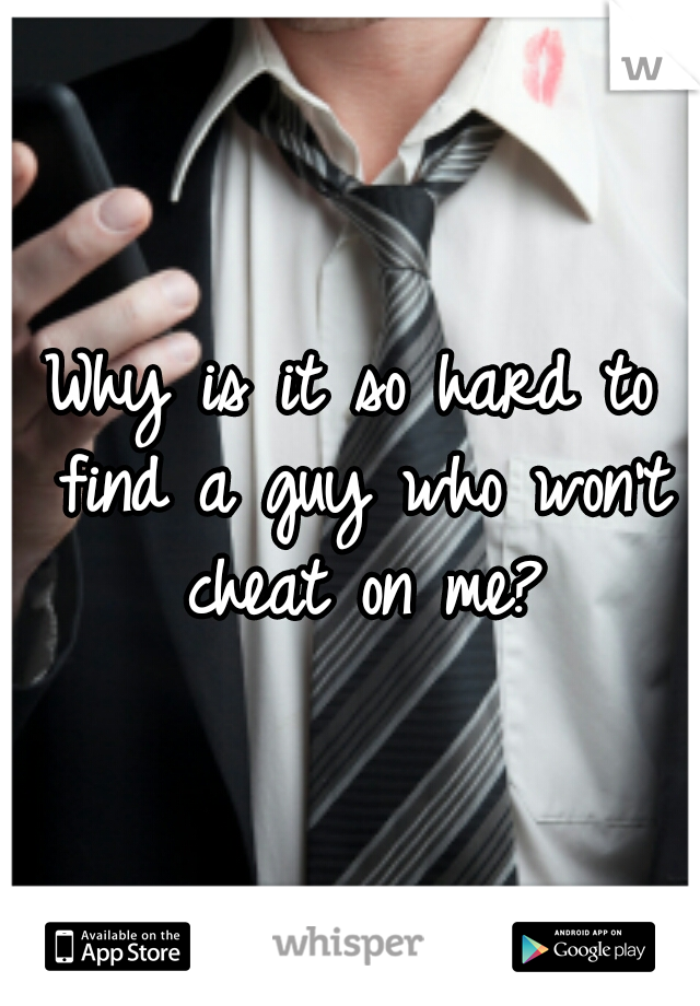 Why is it so hard to find a guy who won't cheat on me?