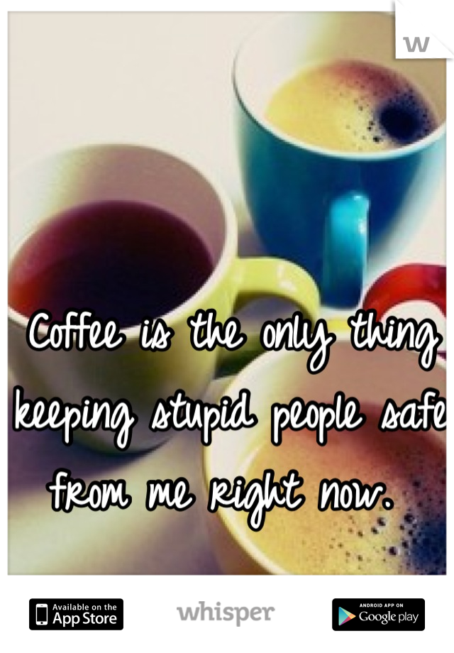 Coffee is the only thing keeping stupid people safe from me right now.