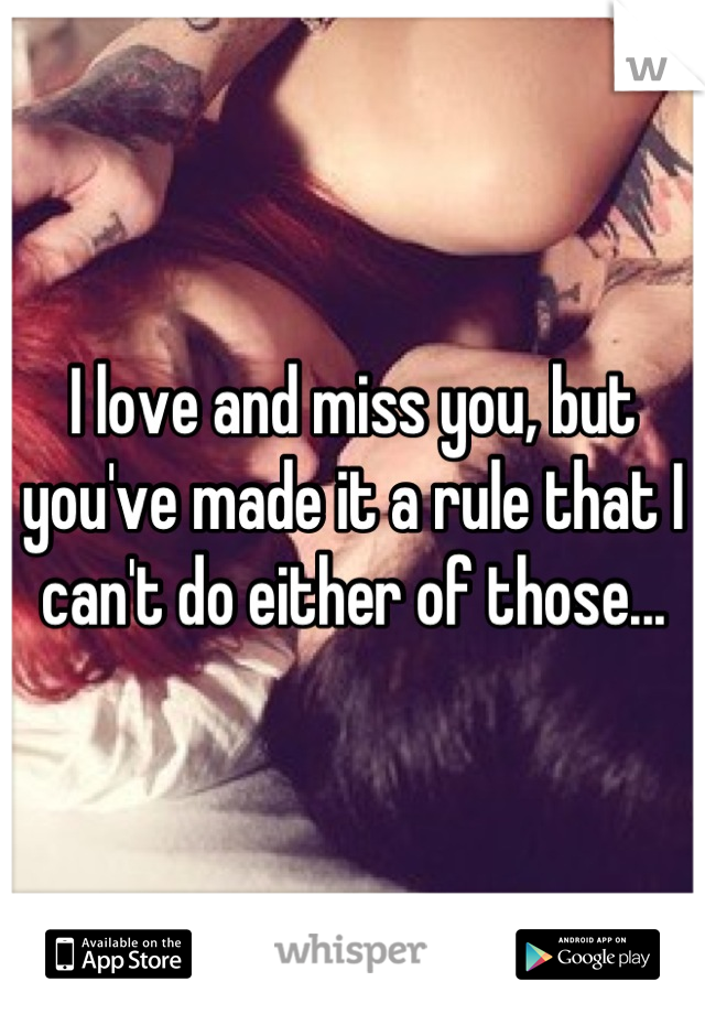 I love and miss you, but you've made it a rule that I can't do either of those...