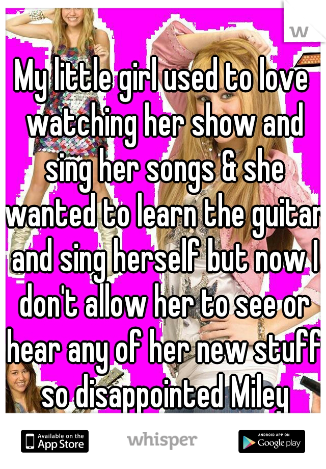 My little girl used to love watching her show and sing her songs & she wanted to learn the guitar and sing herself but now I don't allow her to see or hear any of her new stuff so disappointed Miley