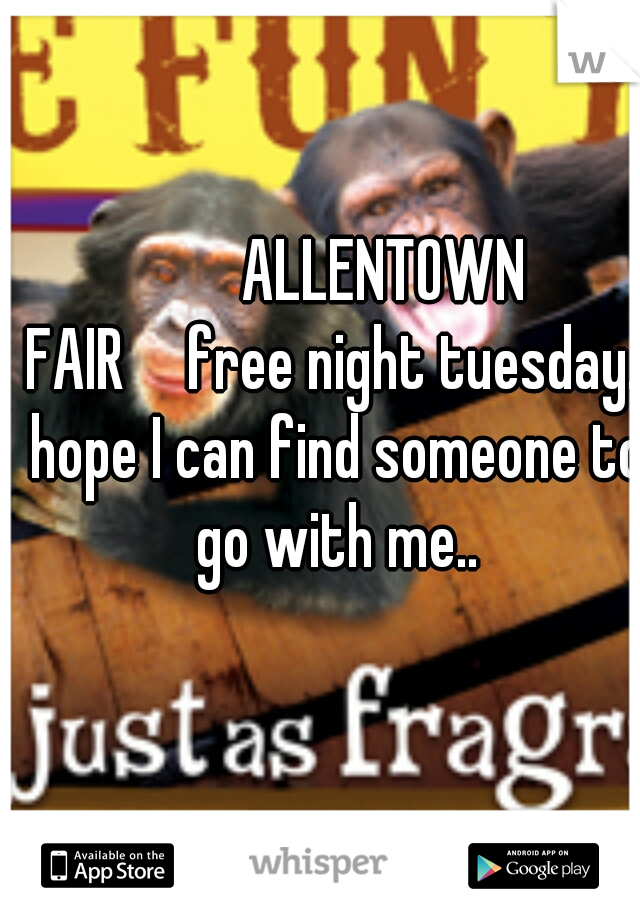 ALLENTOWN FAIR  free night tuesday.. hope I can find someone to go with me..