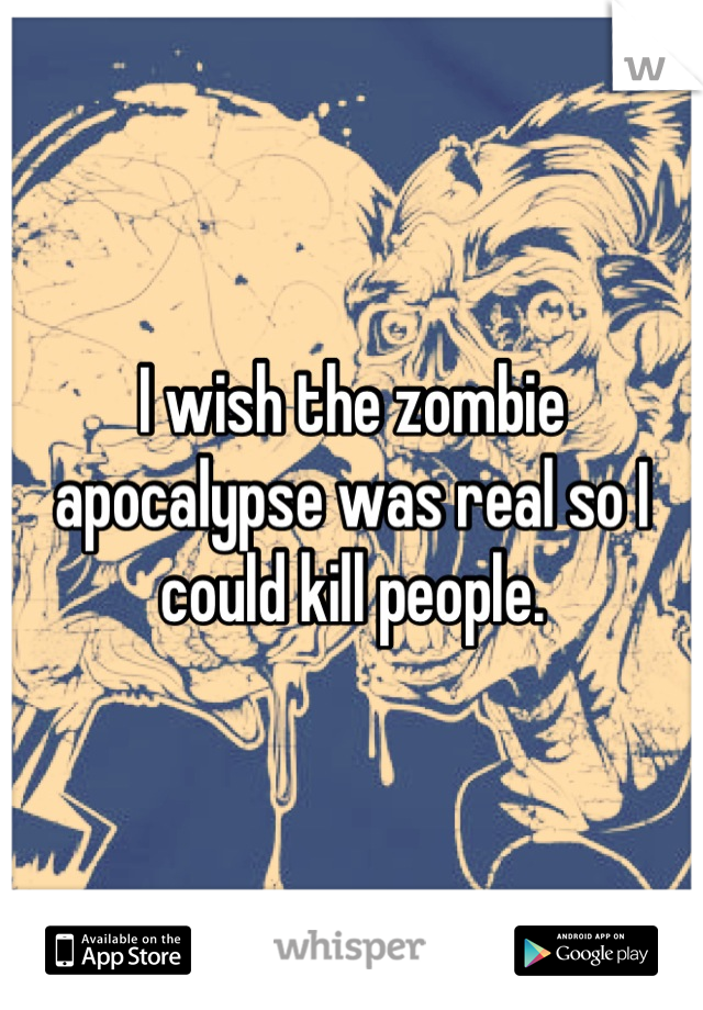 I wish the zombie apocalypse was real so I could kill people.