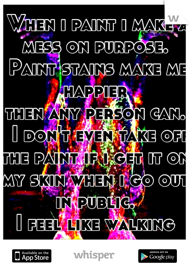 When i paint i make a mess on purpose.   Paint stains make me happier  then any person can.   I don't even take off the paint if i get it on my skin when i go out in public.  I feel like walking art.
