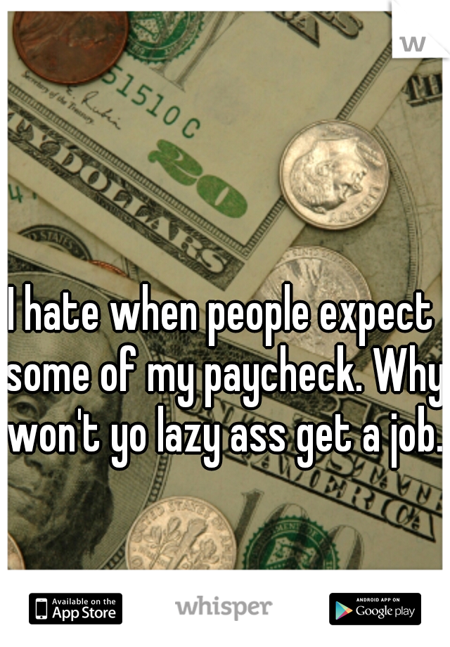 I hate when people expect some of my paycheck. Why won't yo lazy ass get a job.