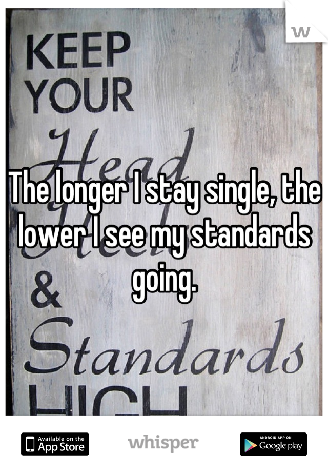 The longer I stay single, the lower I see my standards going.
