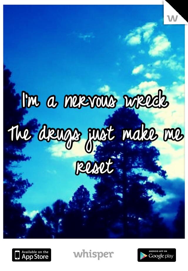 I'm a nervous wreck The drugs just make me reset