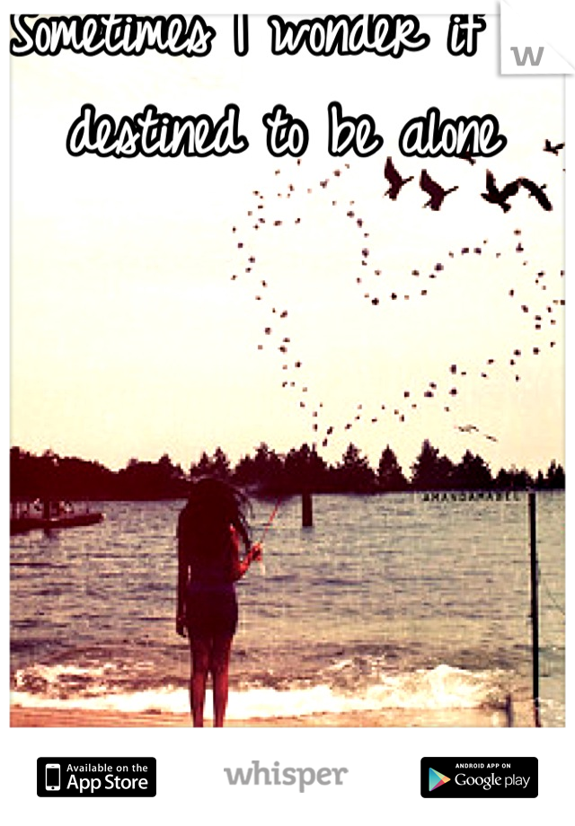 Sometimes I wonder if I'm destined to be alone
