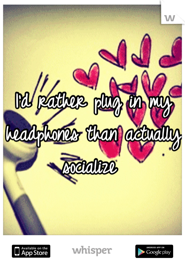 I'd rather plug in my headphones than actually socialize