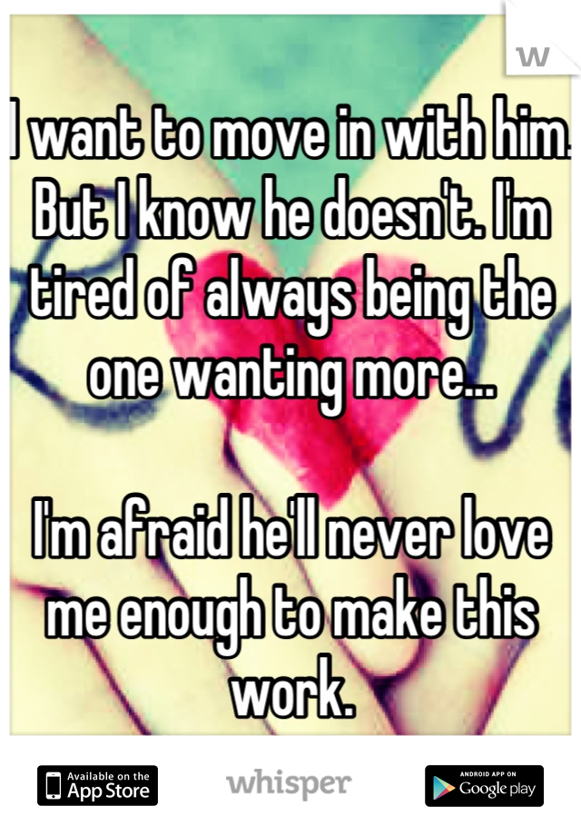 I want to move in with him. But I know he doesn't. I'm tired of always being the one wanting more...  I'm afraid he'll never love me enough to make this work.
