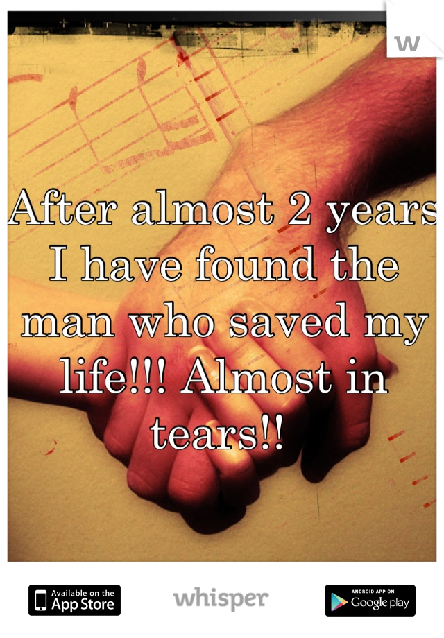 After almost 2 years I have found the man who saved my life!!! Almost in tears!!