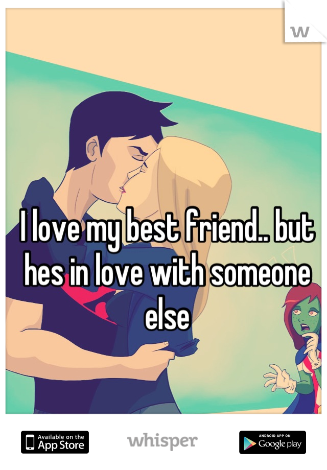 I love my best friend.. but hes in love with someone else