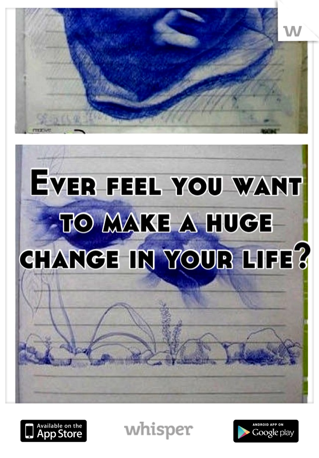 Ever feel you want to make a huge change in your life?