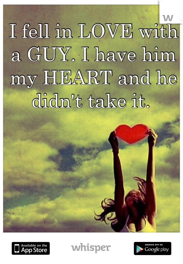 I fell in LOVE with a GUY. I have him my HEART and he didn't take it.