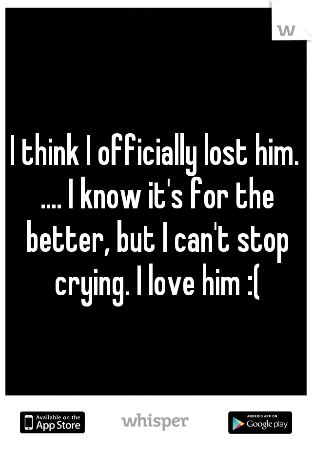 I think I officially lost him. .... I know it's for the better, but I can't stop crying. I love him :(
