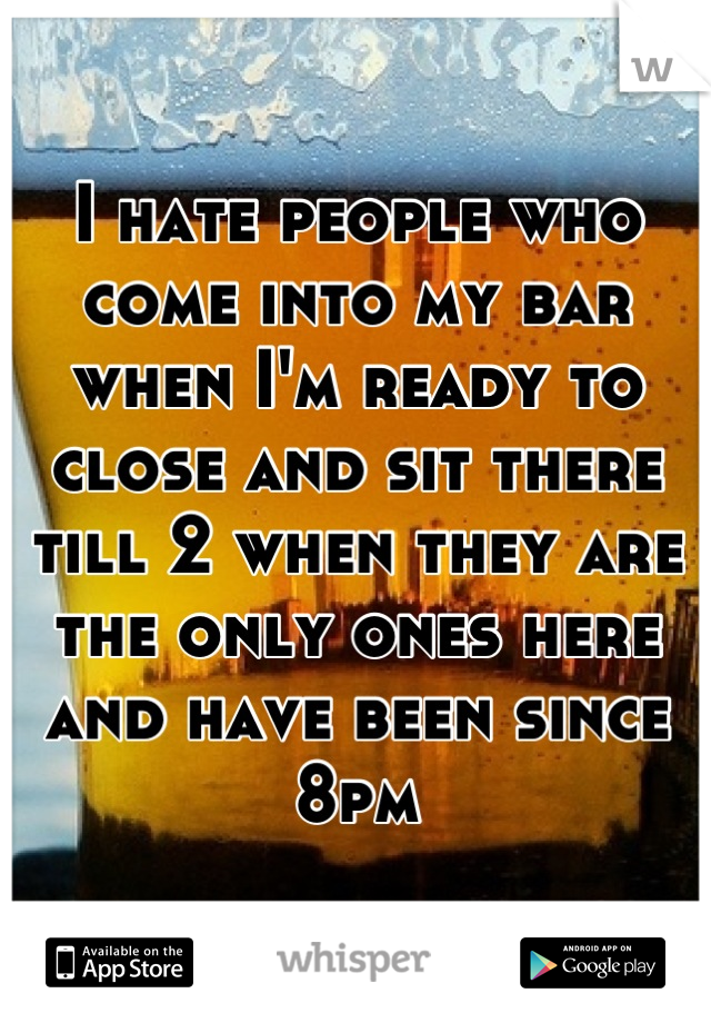 I hate people who come into my bar when I'm ready to close and sit there till 2 when they are the only ones here and have been since 8pm