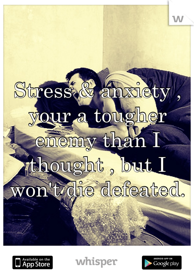 Stress & anxiety , your a tougher enemy than I thought , but I won't die defeated.