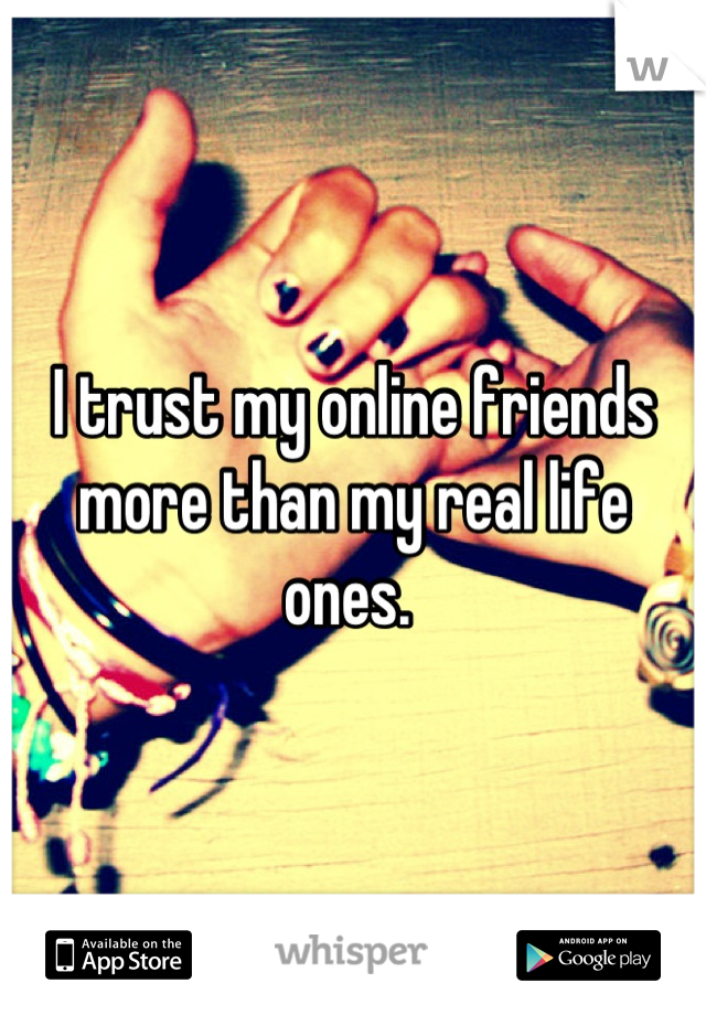 I trust my online friends more than my real life ones.