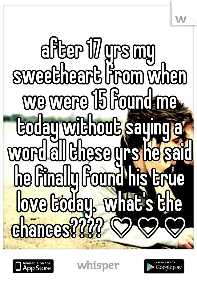 after 17 yrs my sweetheart from when we were 15 found me today without saying a word all these yrs he said he finally found his true love today.  what's the chances???? ♡♡♡