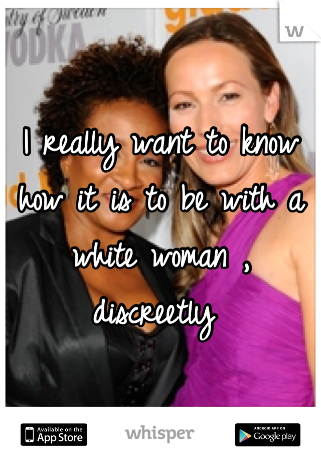I really want to know how it is to be with a white woman , discreetly