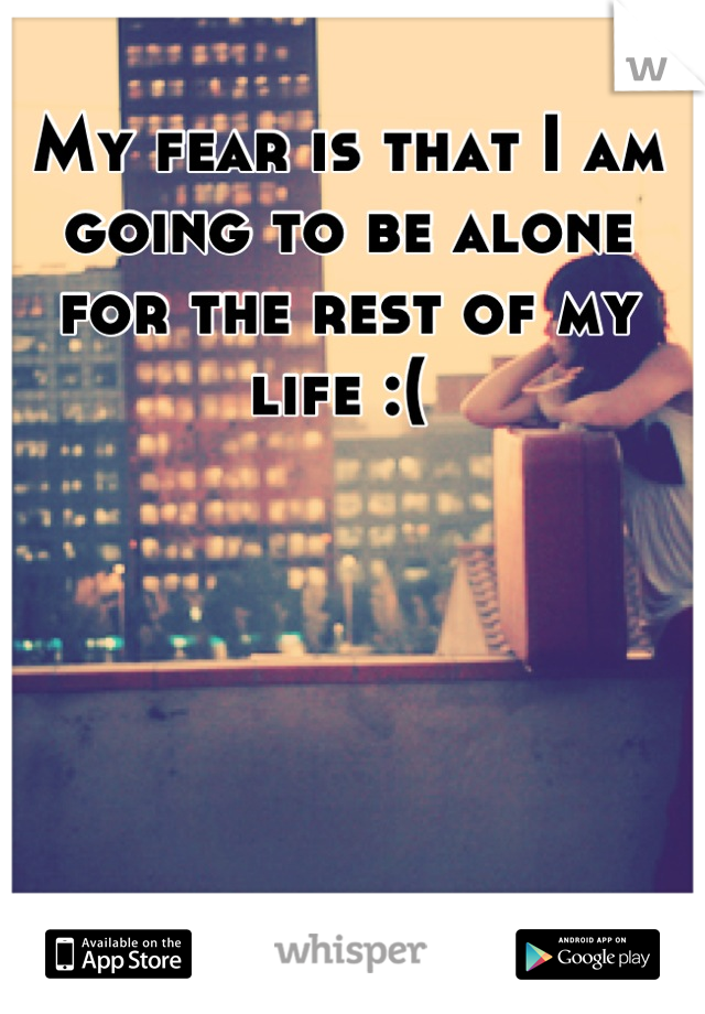 My fear is that I am going to be alone for the rest of my life :(