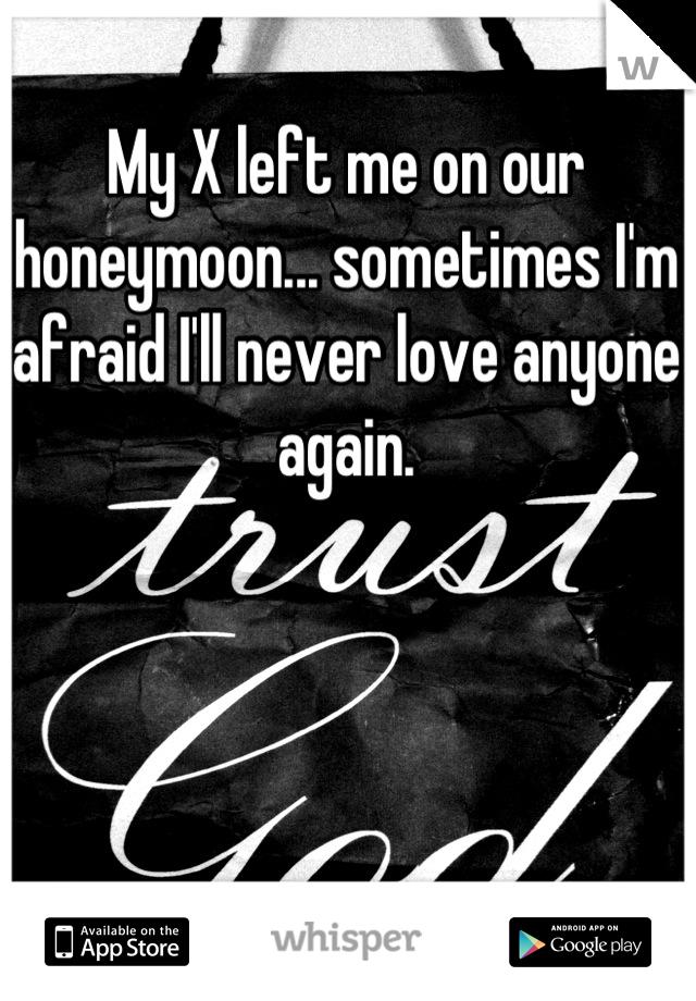 My X left me on our honeymoon... sometimes I'm afraid I'll never love anyone again.