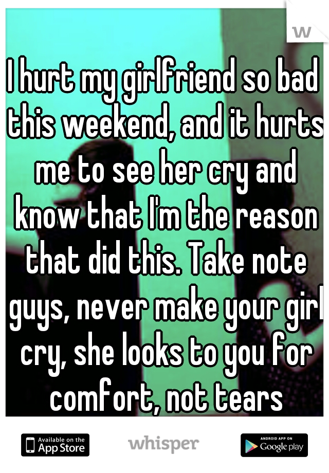I hurt my girlfriend so bad this weekend, and it hurts me to see her cry and know that I'm the reason that did this. Take note guys, never make your girl cry, she looks to you for comfort, not tears