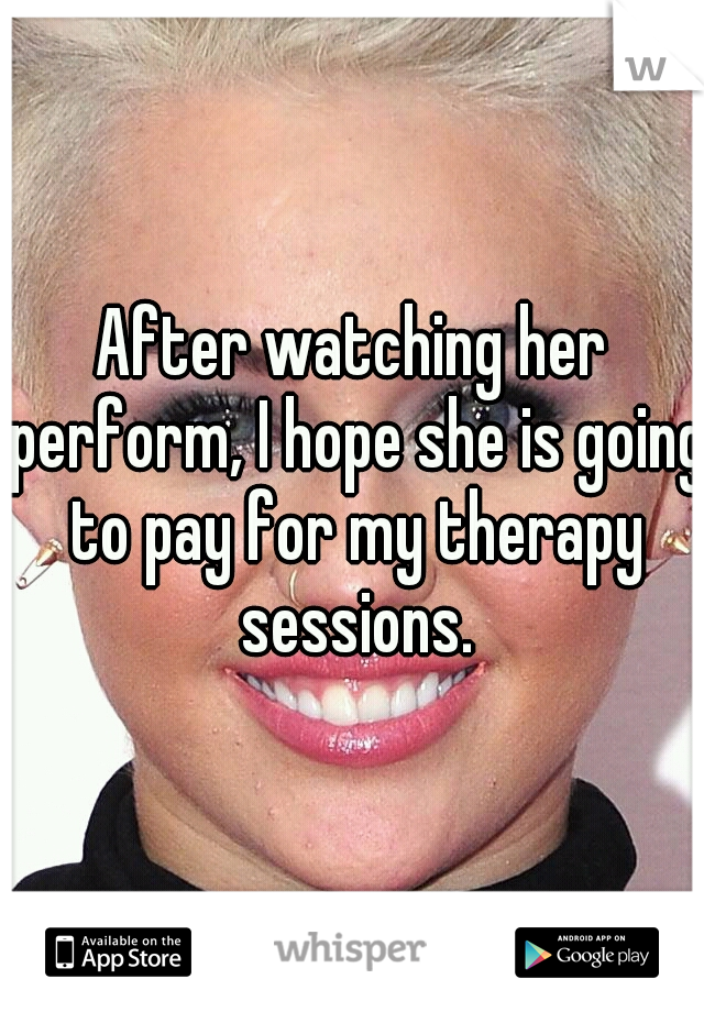 After watching her perform, I hope she is going to pay for my therapy sessions.