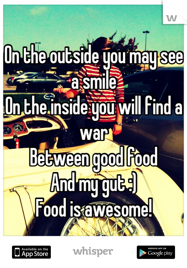 On the outside you may see a smile  On the inside you will find a war Between good food And my gut :) Food is awesome!